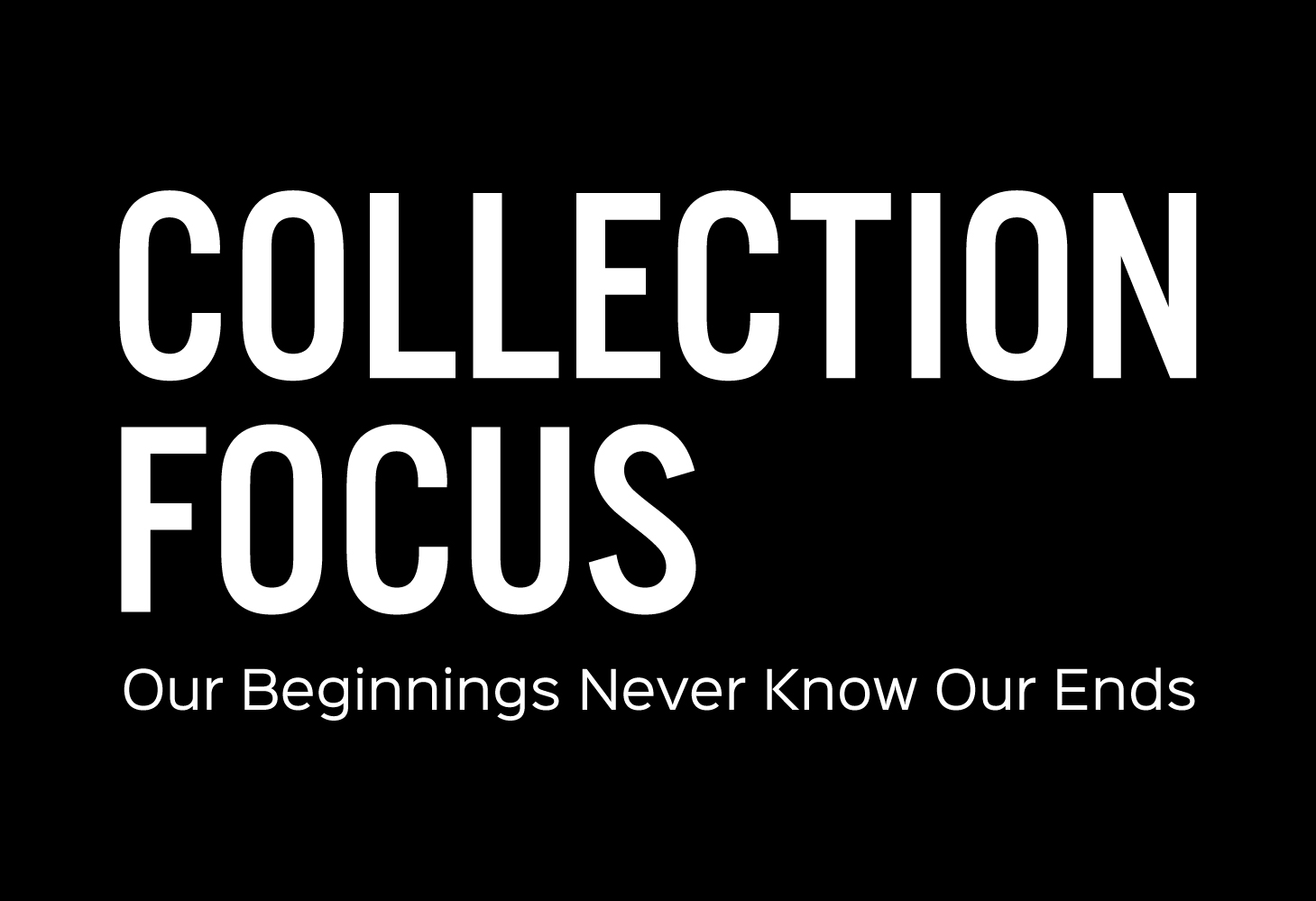 Collection focus: our beginnings never know our ends